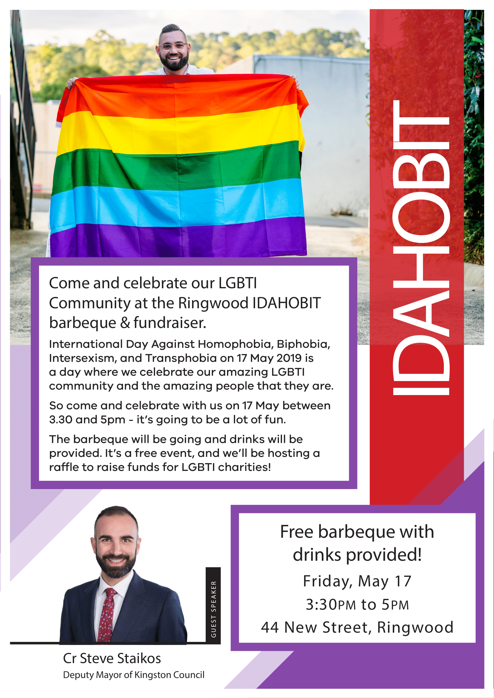 Free barbeque with drinks provided! Friday, May 17 3:30PM to 5PM 44 New Street, Ringwood. Guest Speaker Cr Steve Staikos. Come and celebrate our LGBTI Community at the Ringwood IDAHOBIT barbeque & fundraiser. International Day Against Homophobia, Biphobia, Intersexism, and Transphobia on 17 May 2019 is a day where we celebrate our amazing LGBTI community and the amazing people that they are. So come and celebrate with us on 17 May between 3.30 and 5pm - it's going to be a lot of fun. The barbeque will be going and drinks will be provided. It's a free event, and we'll be hosting a raffle to raise funds for LGBTI charities!