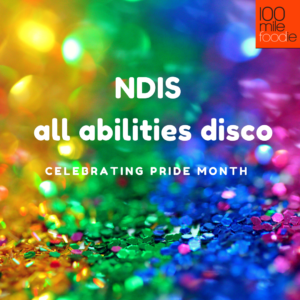 Rainbow Glitter background with 100 Mile Foodie Logo and text reading NDIS all abilities disco celebrating Pride Month